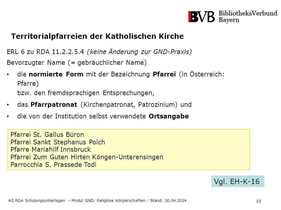 13 AG RDA Schulungsunterlagen – Modul GND: Religiöse Körperschaften | Stand: 30.04.2014 Territorialpfarreien der Katholischen Kirche ERL 6 zu RDA 11.2.2.5.4 (keine Änderung zur GND-Praxis) Bevorzugter Name (= gebräuchlicher Name) die normierte Form mit der Bezeichnung Pfarrei (in Österreich: Pfarre) bzw.