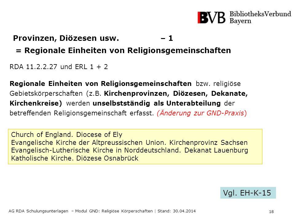 18 AG RDA Schulungsunterlagen – Modul GND: Religiöse Körperschaften | Stand: 30.04.2014 Provinzen, Diözesen usw. – 1 = Regionale Einheiten von Religio