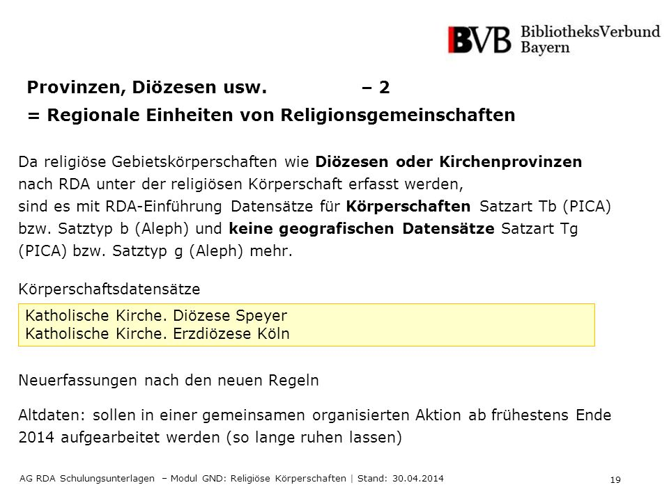 19 AG RDA Schulungsunterlagen – Modul GND: Religiöse Körperschaften | Stand: 30.04.2014 Provinzen, Diözesen usw.