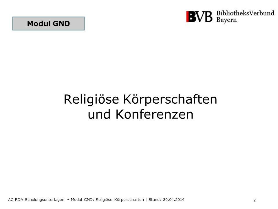 2 AG RDA Schulungsunterlagen – Modul GND: Religiöse Körperschaften | Stand: 30.04.2014 Modul GND Religiöse Körperschaften und Konferenzen