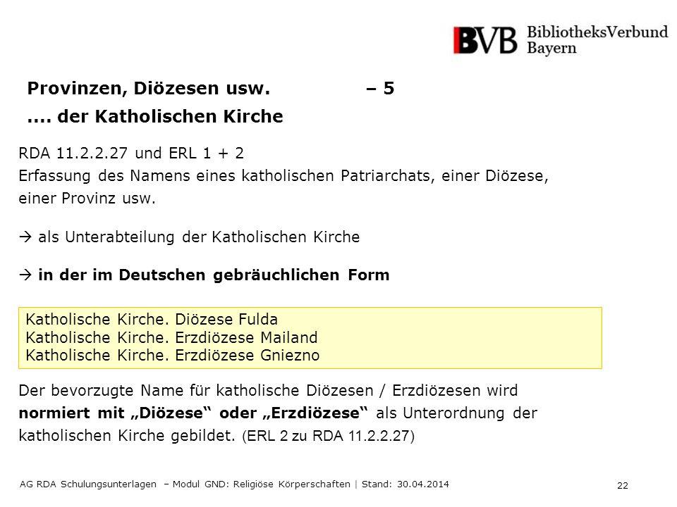 22 AG RDA Schulungsunterlagen – Modul GND: Religiöse Körperschaften | Stand: 30.04.2014 Provinzen, Diözesen usw.