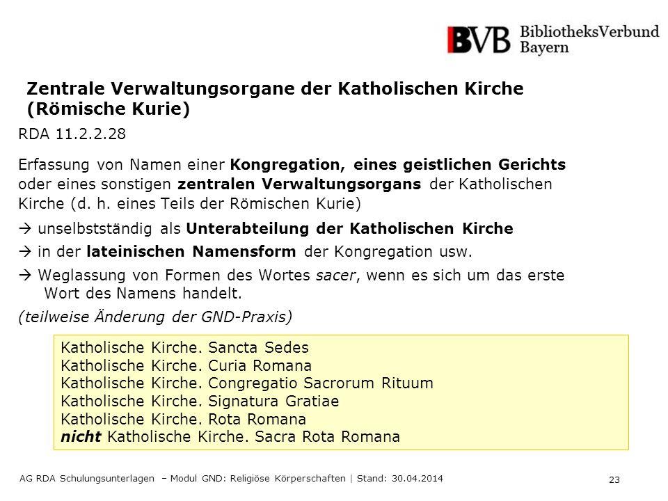 23 AG RDA Schulungsunterlagen – Modul GND: Religiöse Körperschaften | Stand: 30.04.2014 Zentrale Verwaltungsorgane der Katholischen Kirche (Römische K