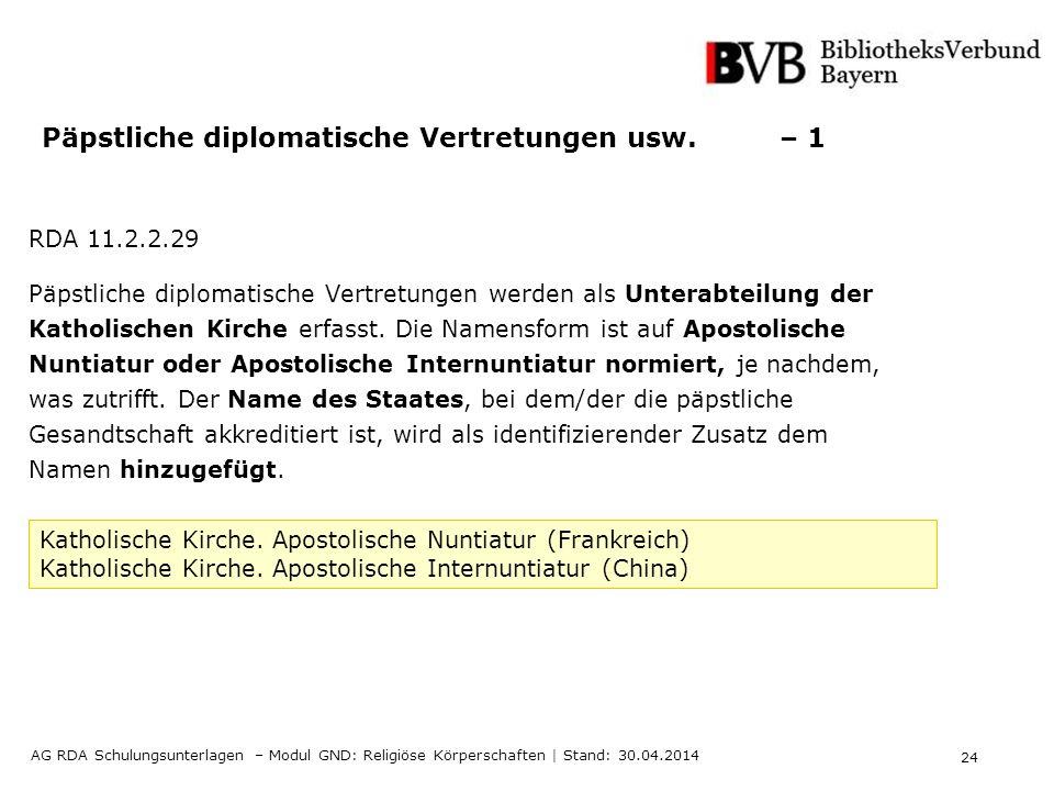 24 AG RDA Schulungsunterlagen – Modul GND: Religiöse Körperschaften | Stand: 30.04.2014 Päpstliche diplomatische Vertretungen usw. – 1 RDA 11.2.2.29 P