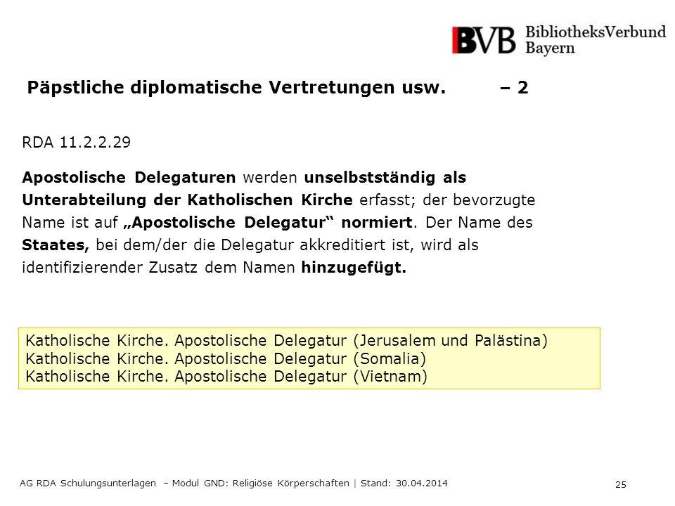 25 AG RDA Schulungsunterlagen – Modul GND: Religiöse Körperschaften | Stand: 30.04.2014 Päpstliche diplomatische Vertretungen usw. – 2 RDA 11.2.2.29 A
