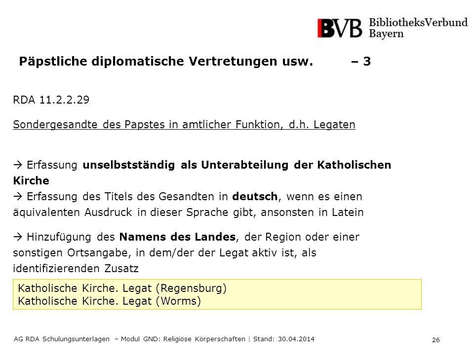 26 AG RDA Schulungsunterlagen – Modul GND: Religiöse Körperschaften | Stand: 30.04.2014 Päpstliche diplomatische Vertretungen usw. – 3 RDA 11.2.2.29 S