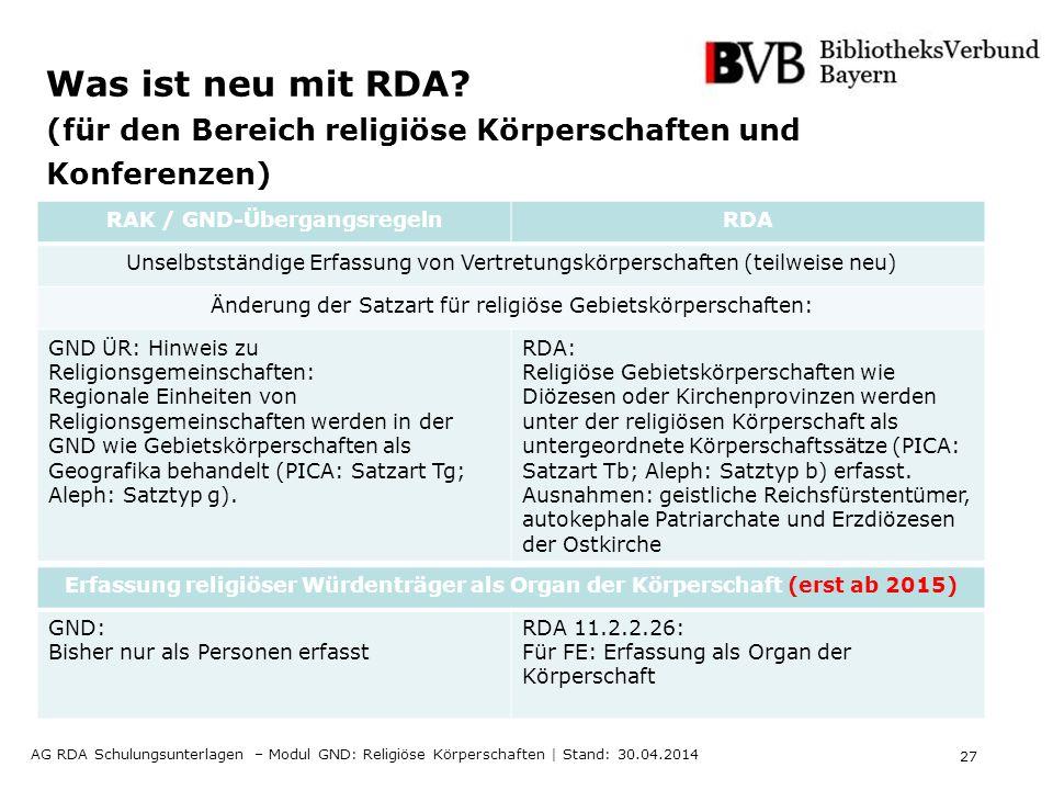27 AG RDA Schulungsunterlagen – Modul GND: Religiöse Körperschaften | Stand: 30.04.2014 Was ist neu mit RDA? (für den Bereich religiöse Körperschaften