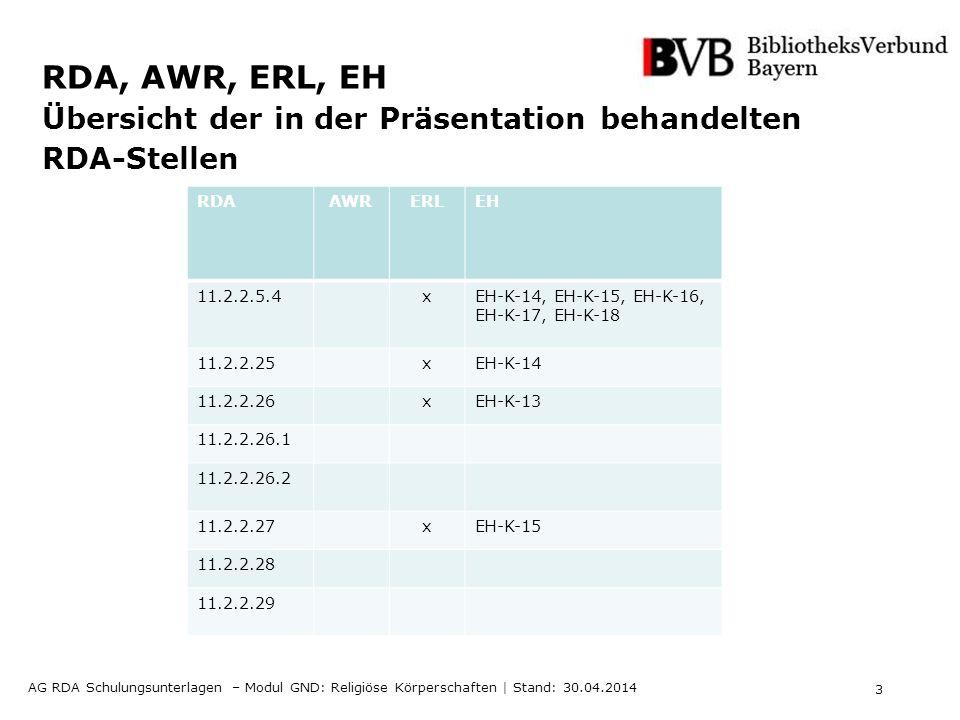 3 AG RDA Schulungsunterlagen – Modul GND: Religiöse Körperschaften | Stand: 30.04.2014 RDA, AWR, ERL, EH Übersicht der in der Präsentation behandelten RDA-Stellen RDAAWRERLEH 11.2.2.5.4xEH-K-14, EH-K-15, EH-K-16, EH-K-17, EH-K-18 11.2.2.25xEH-K-14 11.2.2.26xEH-K-13 11.2.2.26.1 11.2.2.26.2 11.2.2.27xEH-K-15 11.2.2.28 11.2.2.29