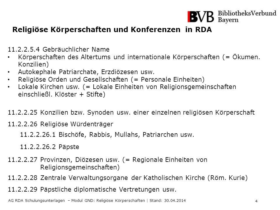 4 AG RDA Schulungsunterlagen – Modul GND: Religiöse Körperschaften | Stand: 30.04.2014 Religiöse Körperschaften und Konferenzen in RDA 11.2.2.5.4 Gebräuchlicher Name Körperschaften des Altertums und internationale Körperschaften (= Ökumen.