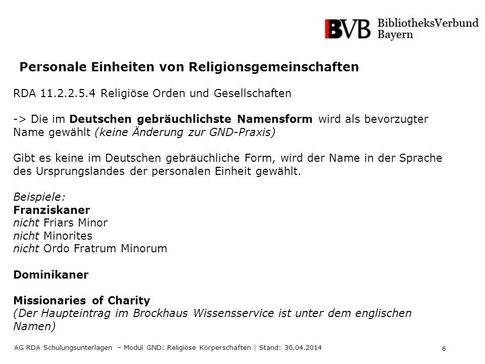 6 AG RDA Schulungsunterlagen – Modul GND: Religiöse Körperschaften | Stand: 30.04.2014 Personale Einheiten von Religionsgemeinschaften RDA 11.2.2.5.4
