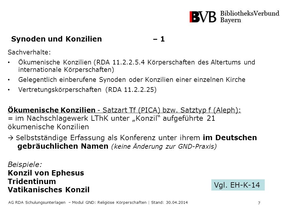 7 AG RDA Schulungsunterlagen – Modul GND: Religiöse Körperschaften | Stand: 30.04.2014 Synoden und Konzilien – 1 Sachverhalte: Ökumenische Konzilien (RDA 11.2.2.5.4 Körperschaften des Altertums und internationale Körperschaften) Gelegentlich einberufene Synoden oder Konzilien einer einzelnen Kirche Vertretungskörperschaften (RDA 11.2.2.25) Ökumenische Konzilien - Satzart Tf (PICA) bzw.