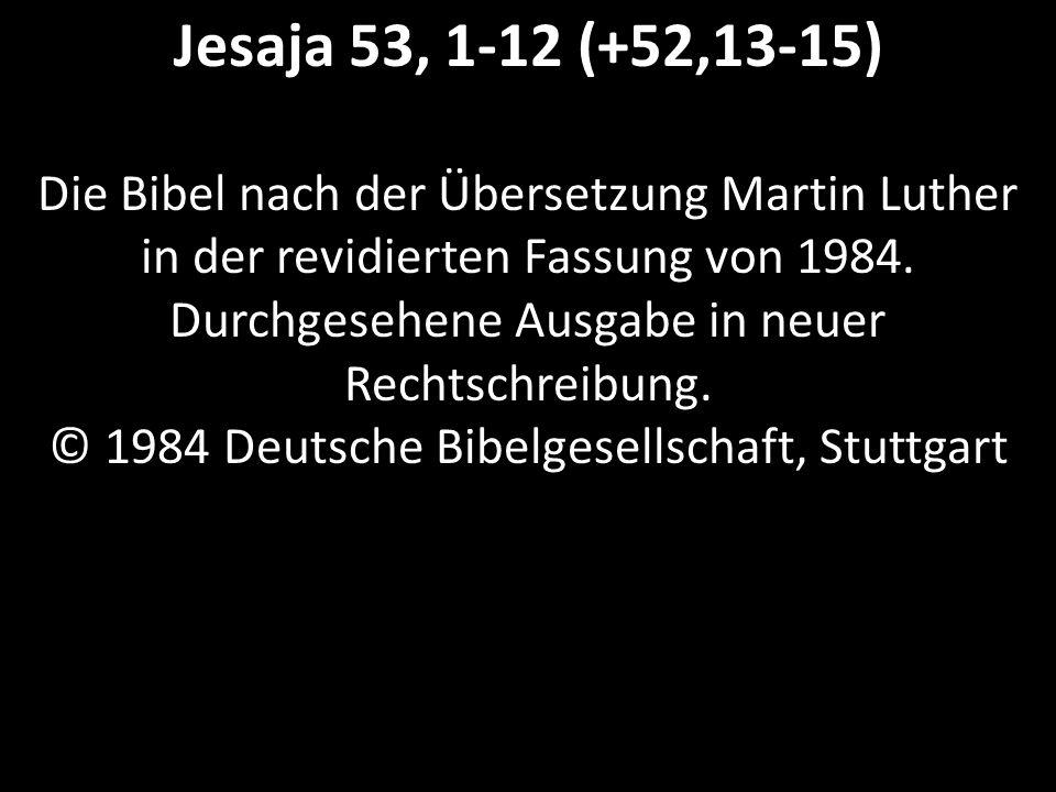 Jesaja 53, 1-12 (+52,13-15) Die Bibel nach der Übersetzung Martin Luther in der revidierten Fassung von 1984.