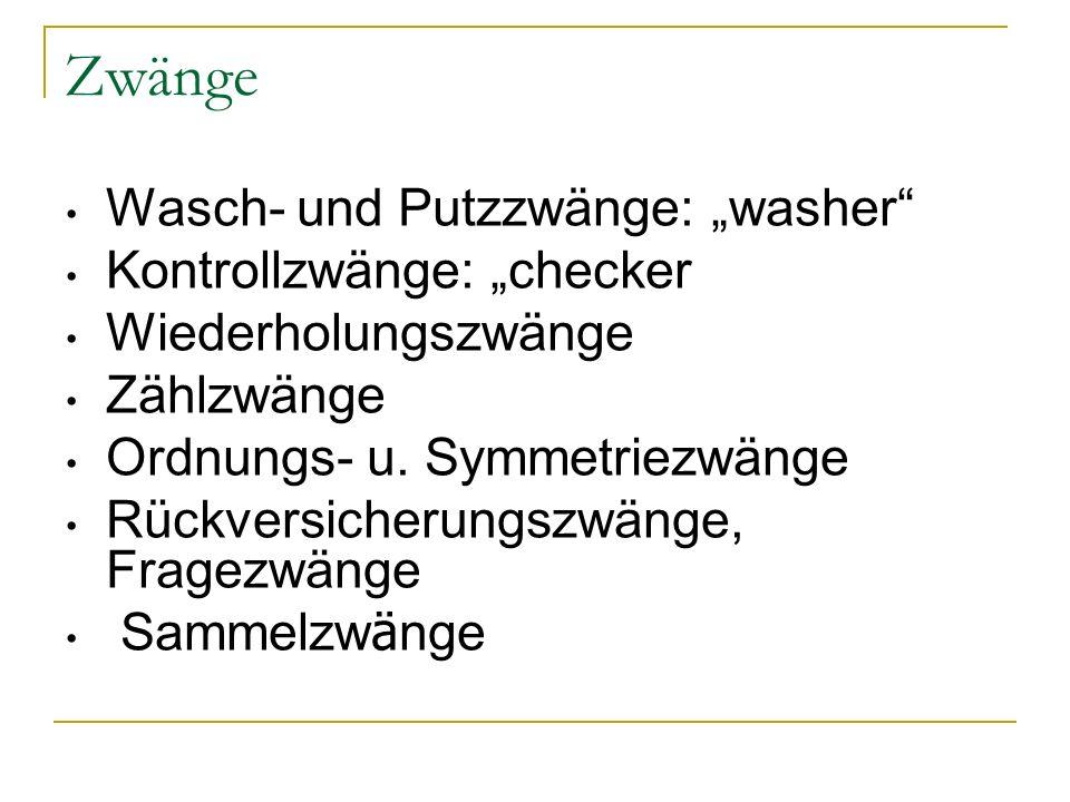 """Zwänge Wasch- und Putzzwänge: """"washer"""" Kontrollzwänge: """"checker Wiederholungszwänge Zählzwänge Ordnungs- u. Symmetriezwänge Rückversicherungszwänge, F"""