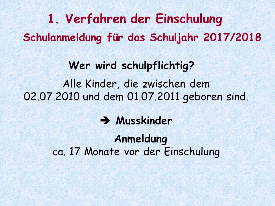 1. Verfahren der Einschulung Schulanmeldung für das Schuljahr 2017/2018 Wer wird schulpflichtig? Alle Kinder, die zwischen dem 02.07.2010 und dem 01.0