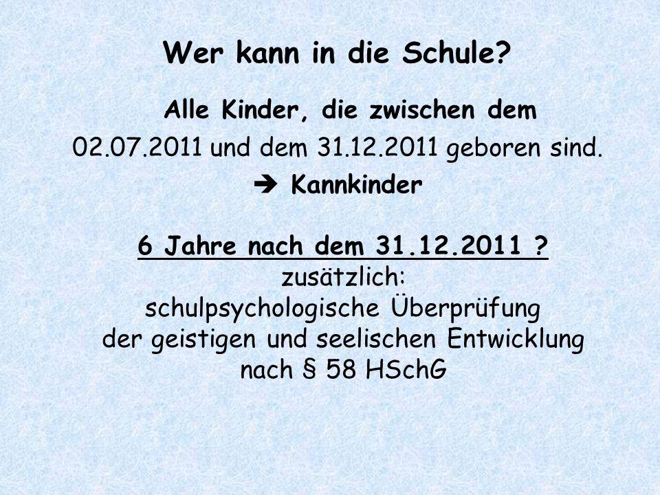 Wer kann in die Schule? Alle Kinder, die zwischen dem 02.07.2011 und dem 31.12.2011 geboren sind.  Kannkinder 6 Jahre nach dem 31.12.2011 ? zusätzlic