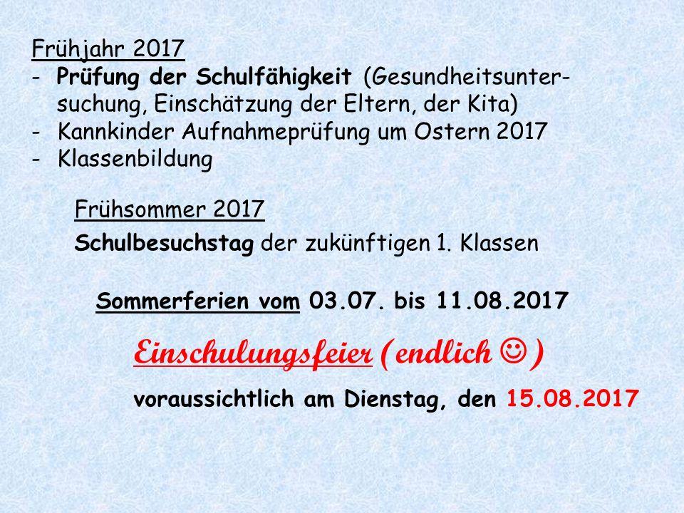 Einschulungsfeier (endlich ) voraussichtlich am Dienstag, den 15.08.2017 Frühsommer 2017 Schulbesuchstag der zukünftigen 1. Klassen Sommerferien vom 0