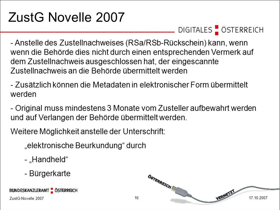 ZustG-Novelle 2007 1617.10.2007 ZustG Novelle 2007 - Anstelle des Zustellnachweises (RSa/RSb-Rückschein) kann, wenn wenn die Behörde dies nicht durch einen entsprechenden Vermerk auf dem Zustellnachweis ausgeschlossen hat, der eingescannte Zustellnachweis an die Behörde übermittelt werden - Zusätzlich können die Metadaten in elektronischer Form übermittelt werden - Original muss mindestens 3 Monate vom Zusteller aufbewahrt werden und auf Verlangen der Behörde übermittelt werden.