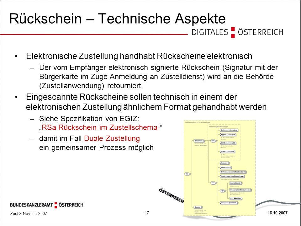 """ZustG-Novelle 2007 1717.10.2007 Rückschein – Technische Aspekte Elektronische Zustellung handhabt Rückscheine elektronisch –Der vom Empfänger elektronisch signierte Rückschein (Signatur mit der Bürgerkarte im Zuge Anmeldung an Zustelldienst) wird an die Behörde (Zustellanwendung) retourniert Eingescannte Rückscheine sollen technisch in einem der elektronischen Zustellung ähnlichem Format gehandhabt werden –Siehe Spezifikation von EGIZ: """"RSa Rückschein im Zustellschema –damit im Fall Duale Zustellung ein gemeinsamer Prozess möglich 5.10.2007"""