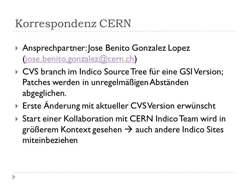 Korrespondenz CERN  Ansprechpartner: Jose Benito Gonzalez Lopez (jose.benito.gonzalez@cern.ch)jose.benito.gonzalez@cern.ch  CVS branch im Indico Source Tree für eine GSI Version; Patches werden in unregelmäßigen Abständen abgeglichen.