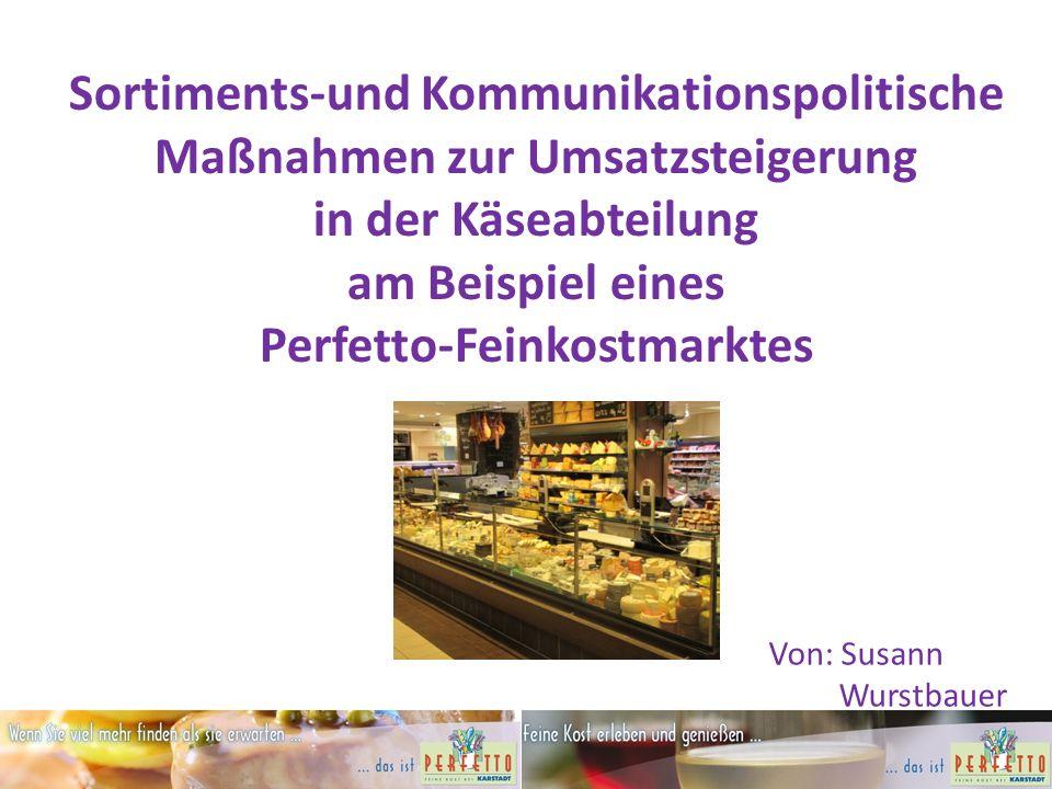 Sortiments-und Kommunikationspolitische Maßnahmen zur Umsatzsteigerung in der Käseabteilung am Beispiel eines Perfetto-Feinkostmarktes Von: Susann Wurstbauer