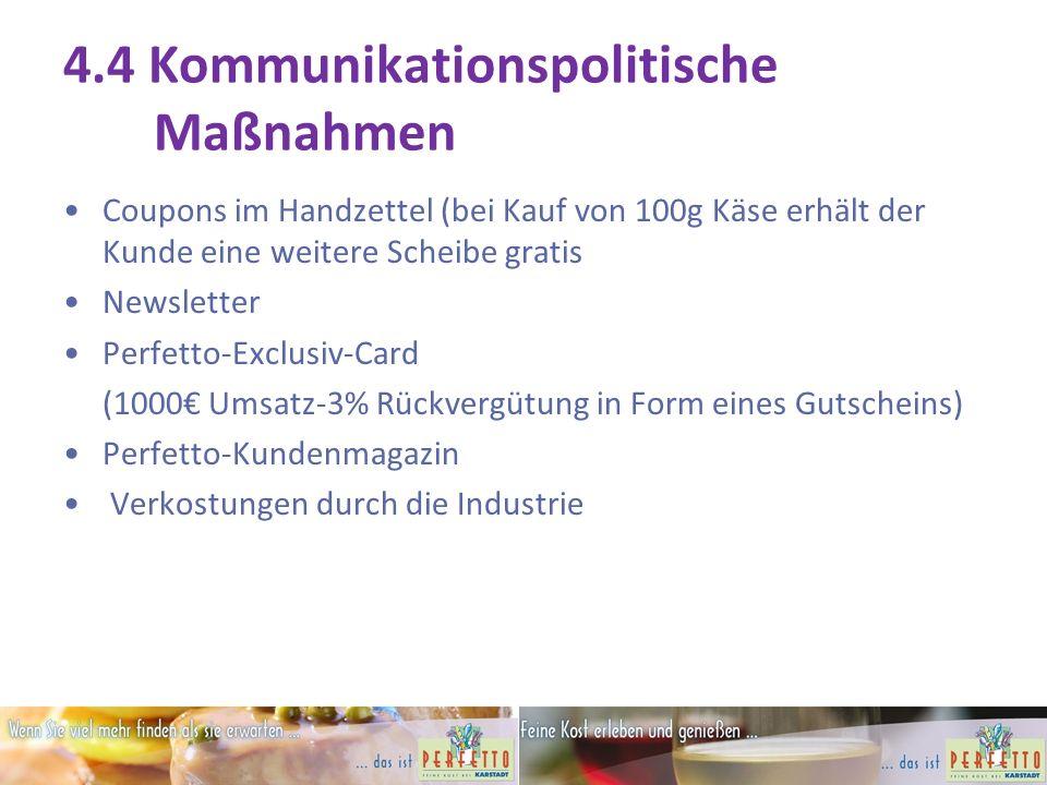 4.4 Kommunikationspolitische Maßnahmen Coupons im Handzettel (bei Kauf von 100g Käse erhält der Kunde eine weitere Scheibe gratis Newsletter Perfetto-Exclusiv-Card (1000€ Umsatz-3% Rückvergütung in Form eines Gutscheins) Perfetto-Kundenmagazin Verkostungen durch die Industrie