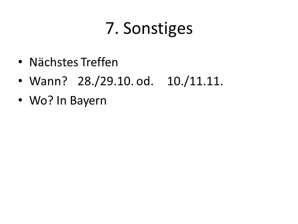 7. Sonstiges Nächstes Treffen Wann 28./29.10. od. 10./11.11. Wo In Bayern