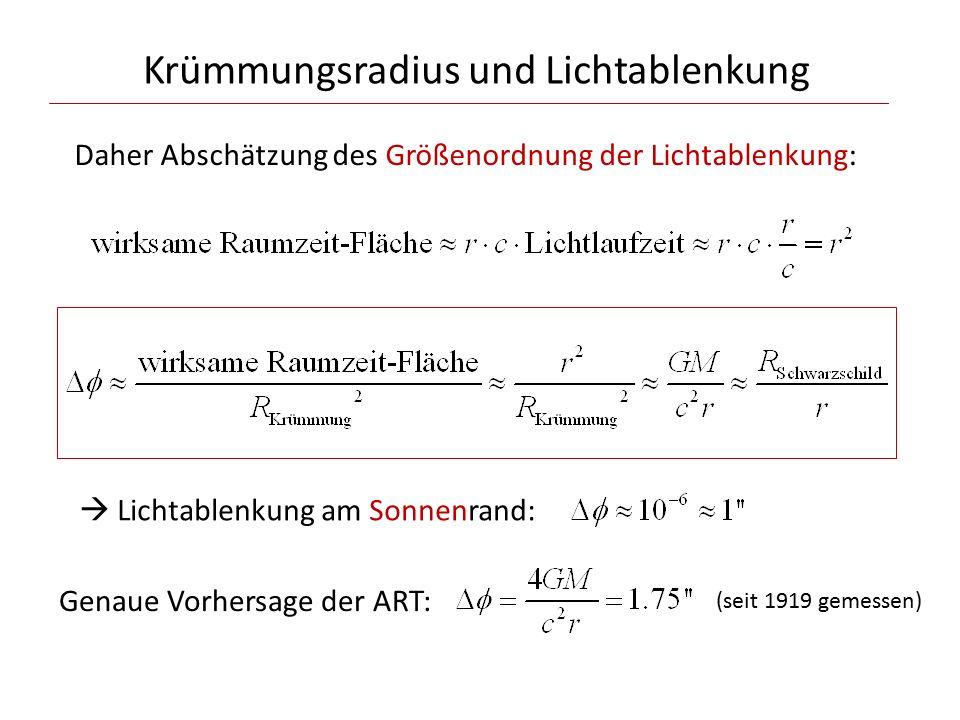Krümmungsradius und Lichtablenkung Daher Abschätzung des Größenordnung der Lichtablenkung:  Lichtablenkung am Sonnenrand: Genaue Vorhersage der ART: (seit 1919 gemessen)