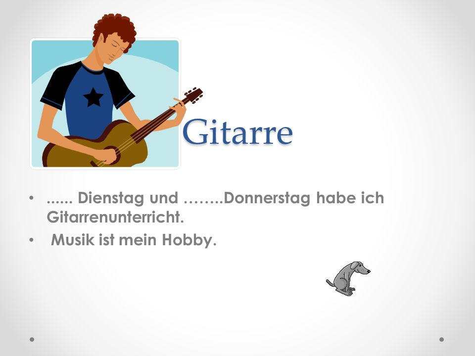 Gitarre...... Dienstag und ……..Donnerstag habe ich Gitarrenunterricht. Musik ist mein Hobby.