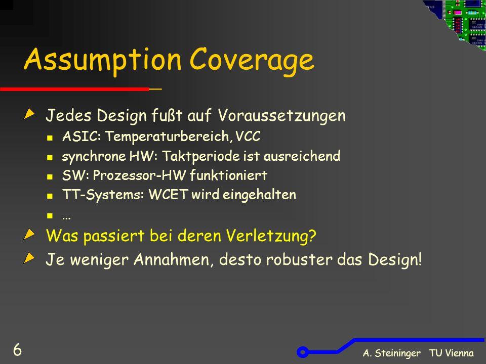 A. Steininger TU Vienna 6 Assumption Coverage Jedes Design fußt auf Voraussetzungen ASIC: Temperaturbereich, VCC synchrone HW: Taktperiode ist ausreic
