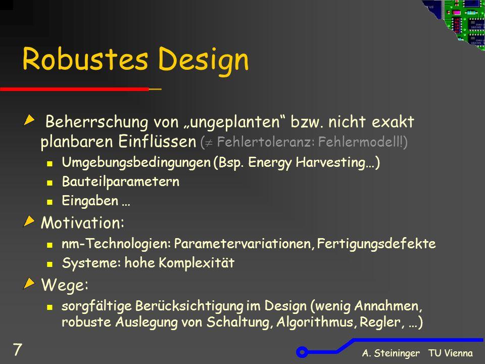 """A. Steininger TU Vienna 7 Robustes Design Beherrschung von """"ungeplanten"""" bzw. nicht exakt planbaren Einflüssen (  Fehlertoleranz: Fehlermodell!) Umge"""