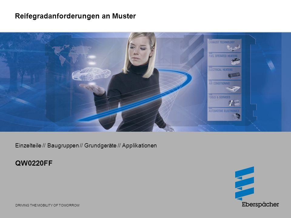 DRIVING THE MOBILITY OF TOMORROW Reifegradanforderungen an Muster Einzelteile // Baugruppen // Grundgeräte // Applikationen QW0220FF