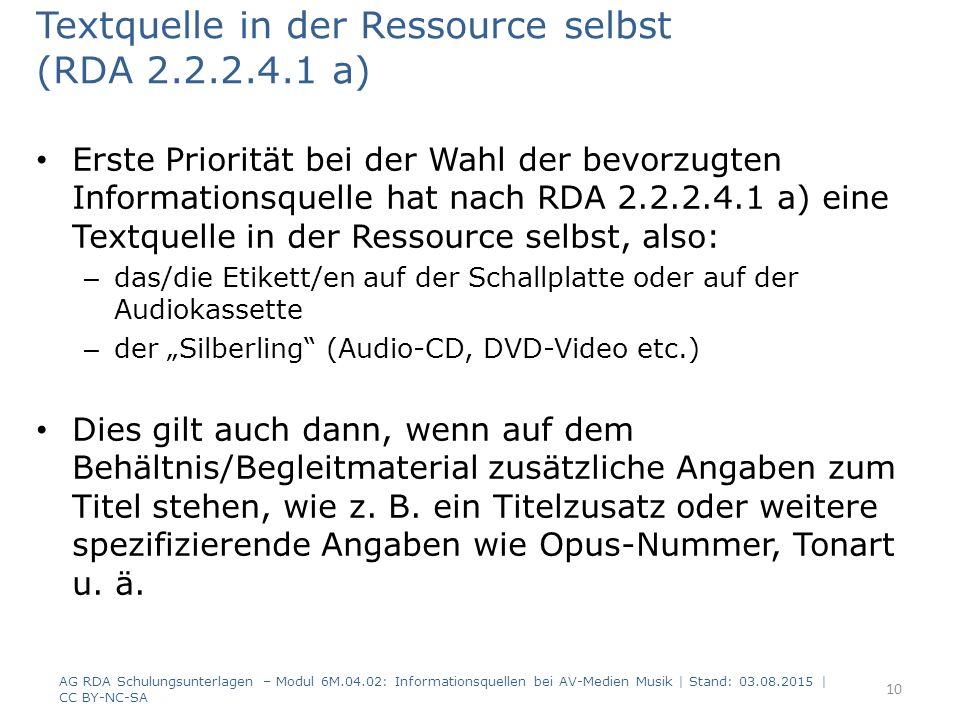 """Textquelle in der Ressource selbst (RDA 2.2.2.4.1 a) Erste Priorität bei der Wahl der bevorzugten Informationsquelle hat nach RDA 2.2.2.4.1 a) eine Textquelle in der Ressource selbst, also: – das/die Etikett/en auf der Schallplatte oder auf der Audiokassette – der """"Silberling (Audio-CD, DVD-Video etc.) Dies gilt auch dann, wenn auf dem Behältnis/Begleitmaterial zusätzliche Angaben zum Titel stehen, wie z."""