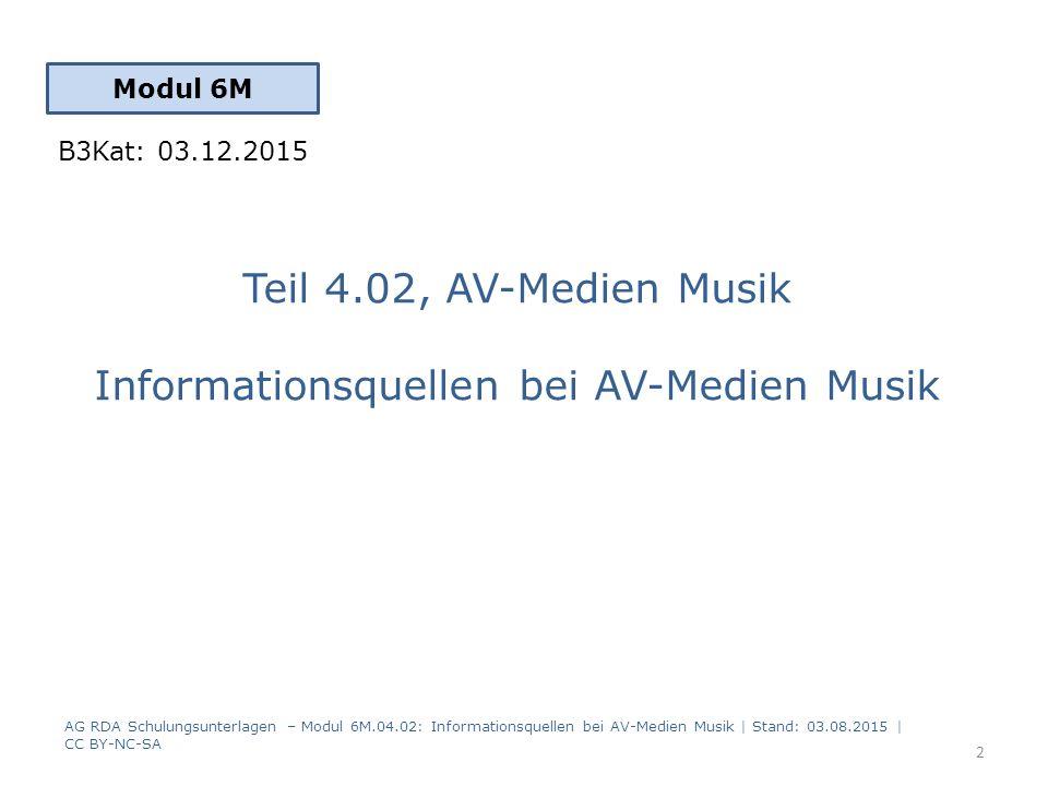 Teil 4.02, AV-Medien Musik Informationsquellen bei AV-Medien Musik Modul 6M 2 AG RDA Schulungsunterlagen – Modul 6M.04.02: Informationsquellen bei AV-Medien Musik | Stand: 03.08.2015 | CC BY-NC-SA B3Kat: 03.12.2015