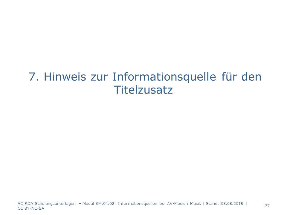 7. Hinweis zur Informationsquelle für den Titelzusatz AG RDA Schulungsunterlagen – Modul 6M.04.02: Informationsquellen bei AV-Medien Musik   Stand: 03