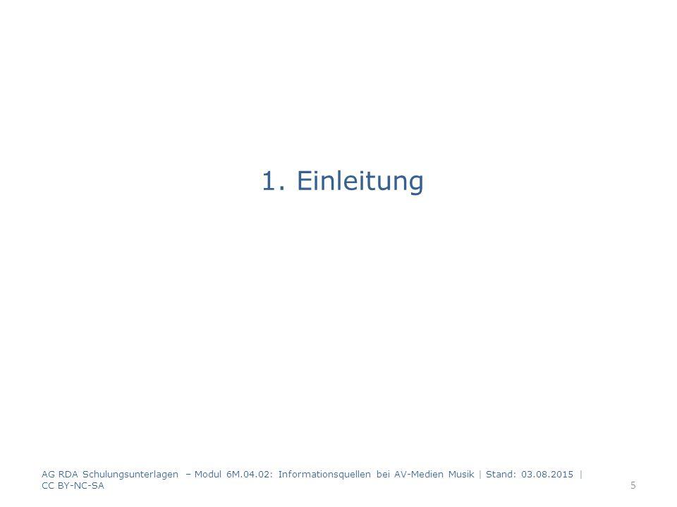 1. Einleitung AG RDA Schulungsunterlagen – Modul 6M.04.02: Informationsquellen bei AV-Medien Musik   Stand: 03.08.2015   CC BY-NC-SA 5