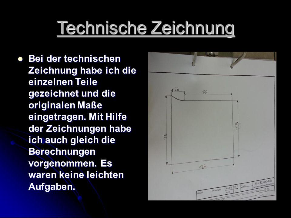 Technische Zeichnung Bei der technischen Zeichnung habe ich die einzelnen Teile gezeichnet und die originalen Maße eingetragen.