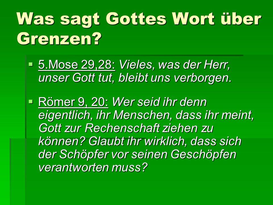 Was sagt Gottes Wort über Grenzen?  5.Mose 29,28: Vieles, was der Herr, unser Gott tut, bleibt uns verborgen.  Römer 9, 20: Wer seid ihr denn eigent