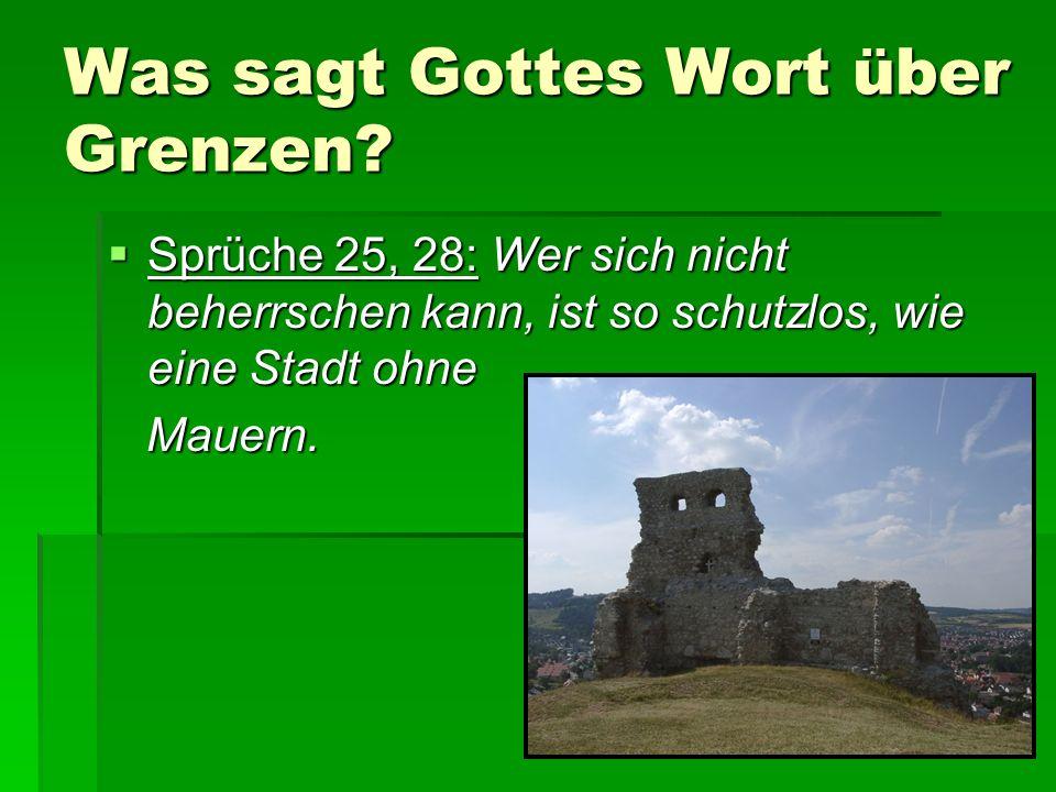 Was sagt Gottes Wort über Grenzen?  Sprüche 25, 28: Wer sich nicht beherrschen kann, ist so schutzlos, wie eine Stadt ohne Mauern. Mauern.