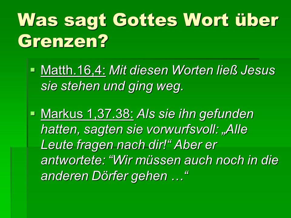 Was sagt Gottes Wort über Grenzen?  Matth.16,4: Mit diesen Worten ließ Jesus sie stehen und ging weg.  Markus 1,37.38: Als sie ihn gefunden hatten,