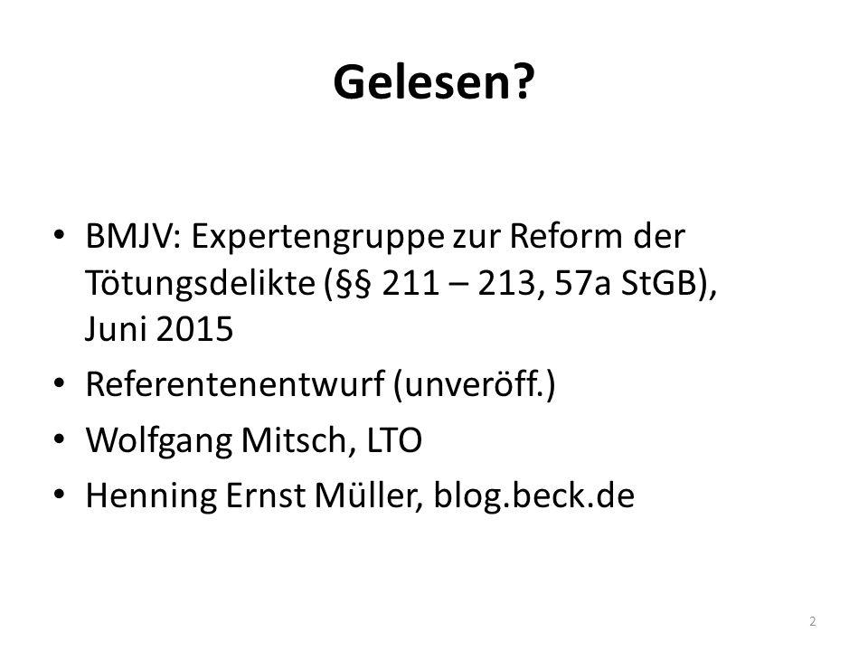 Gelesen? BMJV: Expertengruppe zur Reform der Tötungsdelikte (§§ 211 – 213, 57a StGB), Juni 2015 Referentenentwurf (unveröff.) Wolfgang Mitsch, LTO Hen