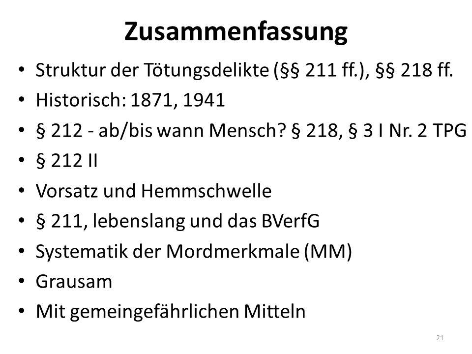 Zusammenfassung Struktur der Tötungsdelikte (§§ 211 ff.), §§ 218 ff. Historisch: 1871, 1941 § 212 - ab/bis wann Mensch? § 218, § 3 I Nr. 2 TPG § 212 I
