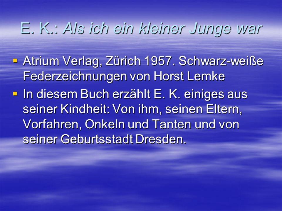 E. K.: Als ich ein kleiner Junge war  Atrium Verlag, Zürich 1957. Schwarz-weiße Federzeichnungen von Horst Lemke  In diesem Buch erzählt E. K. einig