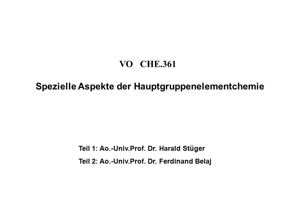 VO CHE.361 Spezielle Aspekte der Hauptgruppenelementchemie Teil 1: Ao.-Univ.Prof. Dr. Harald Stüger Teil 2: Ao.-Univ.Prof. Dr. Ferdinand Belaj
