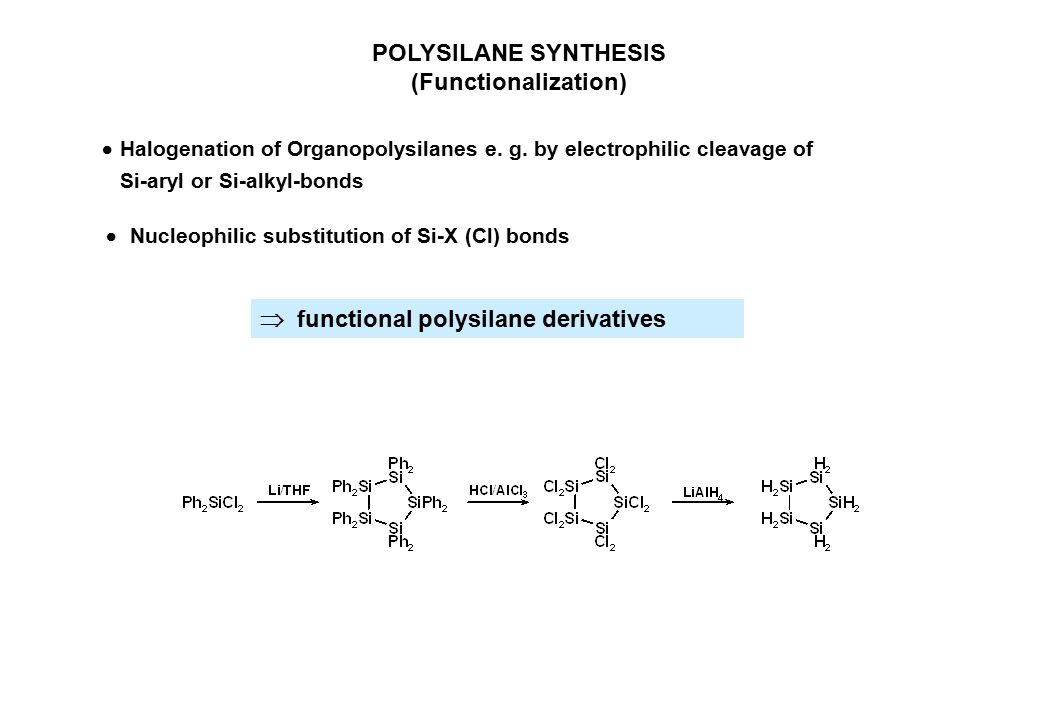 POLYSILANE SYNTHESIS (Functionalization)  Halogenation of Organopolysilanes e. g. by electrophilic cleavage of Si-aryl or Si-alkyl-bonds  functional