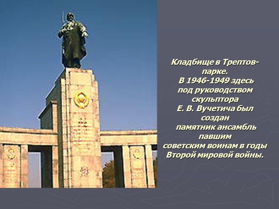 Кладбище в Трептов- парке. В 1946-1949 здесь под руководством скульптора Е. В. Вучетича был создан памятник ансамбль павшим советским воинам в годы Вт