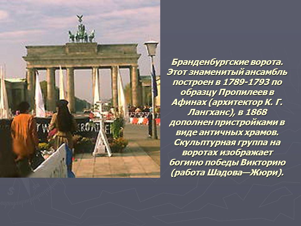 Бранденбургские ворота. Этот знаменитый ансамбль построен в 1789-1793 по образцу Пропилеев в Афинах (архитектор К. Г. Лангханс), в 1868 дополнен прист
