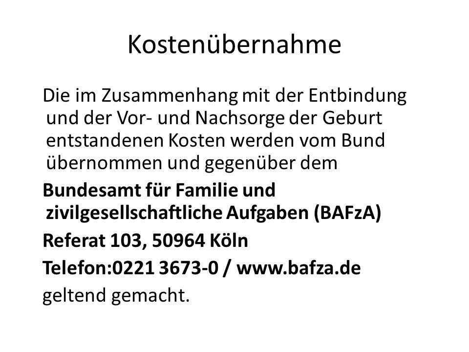 Kostenübernahme Die im Zusammenhang mit der Entbindung und der Vor- und Nachsorge der Geburt entstandenen Kosten werden vom Bund übernommen und gegenüber dem Bundesamt für Familie und zivilgesellschaftliche Aufgaben (BAFzA) Referat 103, 50964 Köln Telefon:0221 3673-0 / www.bafza.de geltend gemacht.