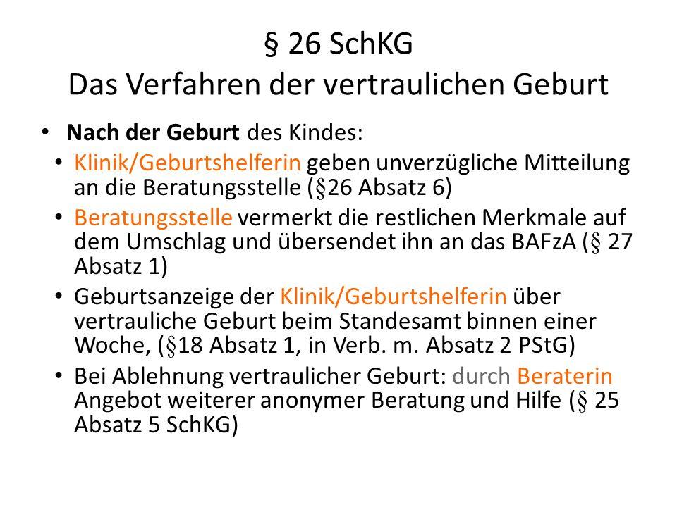 § 26 SchKG Das Verfahren der vertraulichen Geburt Nach der Geburt des Kindes: Klinik/Geburtshelferin geben unverzügliche Mitteilung an die Beratungsstelle (§26 Absatz 6) Beratungsstelle vermerkt die restlichen Merkmale auf dem Umschlag und übersendet ihn an das BAFzA (§ 27 Absatz 1) Geburtsanzeige der Klinik/Geburtshelferin über vertrauliche Geburt beim Standesamt binnen einer Woche, (§18 Absatz 1, in Verb.