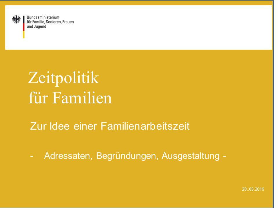 Zeitpolitik für Familien Zur Idee einer Familienarbeitszeit -Adressaten, Begründungen, Ausgestaltung - 20..05.2016