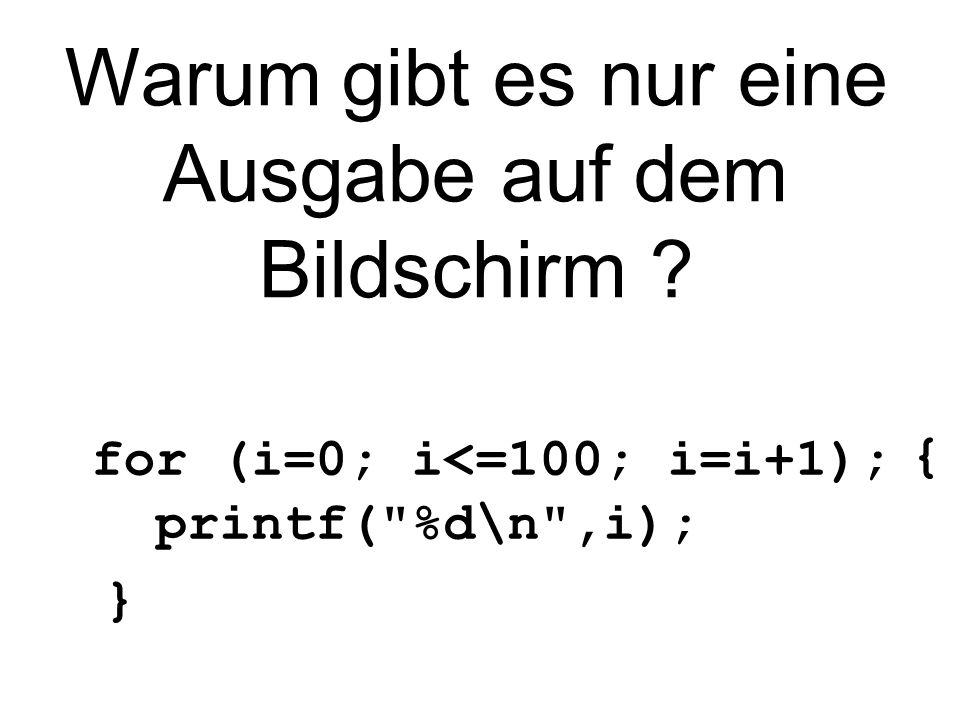 Warum gibt es nur eine Ausgabe auf dem Bildschirm ? { for (i=0; i<=100; i=i+1); printf( %d\n ,i); }