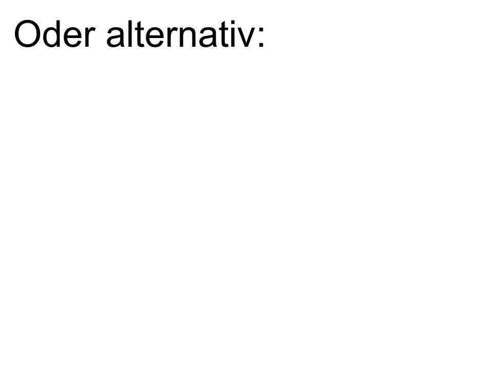 Oder alternativ: